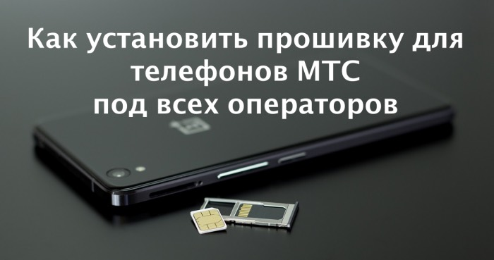 Как установить прошивку для телефонов МТС под всех операторов